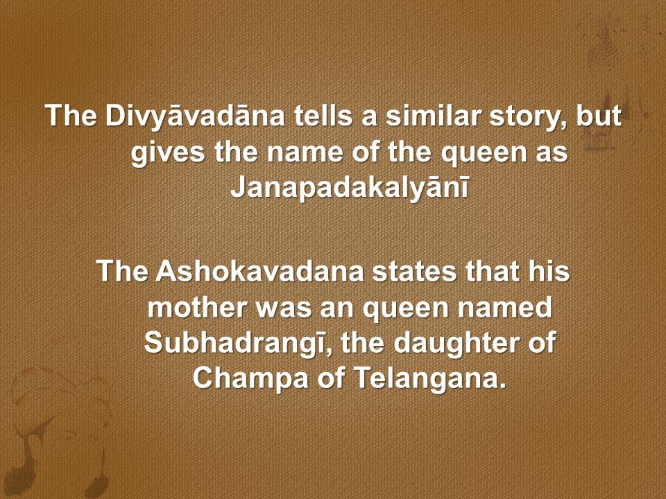 The Divyāvadāna tells a similar story, but gives the name of the queen as Janapadakalyānī The Ashokavadana states that his mother was an queen named S