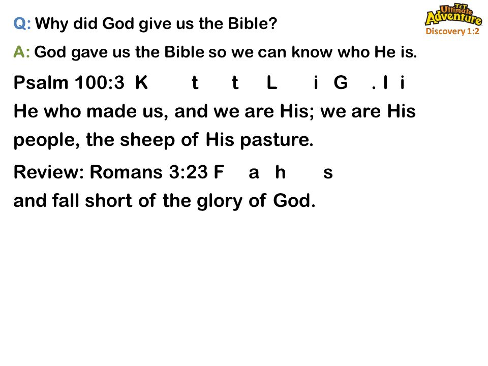 Q: Why did God give us the Bible. A: God gave us the Bible so we can know who He is.