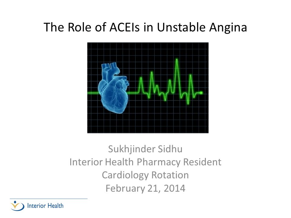 The Role of ACEIs in Unstable Angina Sukhjinder Sidhu Interior Health Pharmacy Resident Cardiology Rotation February 21, 2014