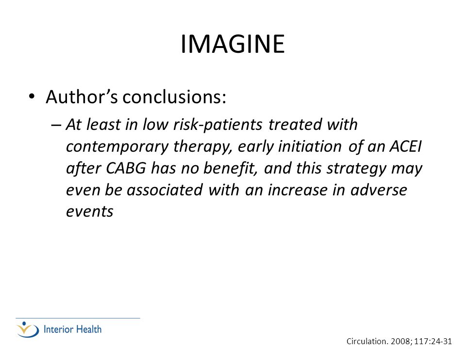 IMAGINE Author's conclusions: – At least in low risk-patients treated with contemporary therapy, early initiation of an ACEI after CABG has no benefit
