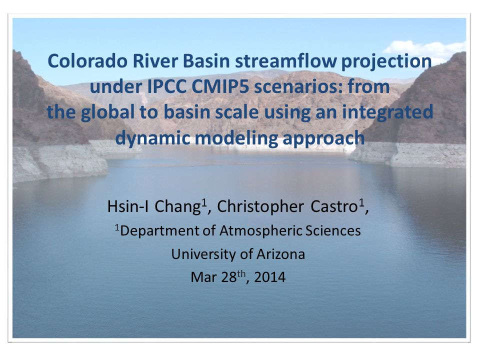 Colorado River Basin streamflow projection under IPCC CMIP5 scenarios: from the global to basin scale using an integrated dynamic modeling approach Hsin-I Chang 1, Christopher Castro 1, 1 Department of Atmospheric Sciences University of Arizona Mar 28 th, 2014