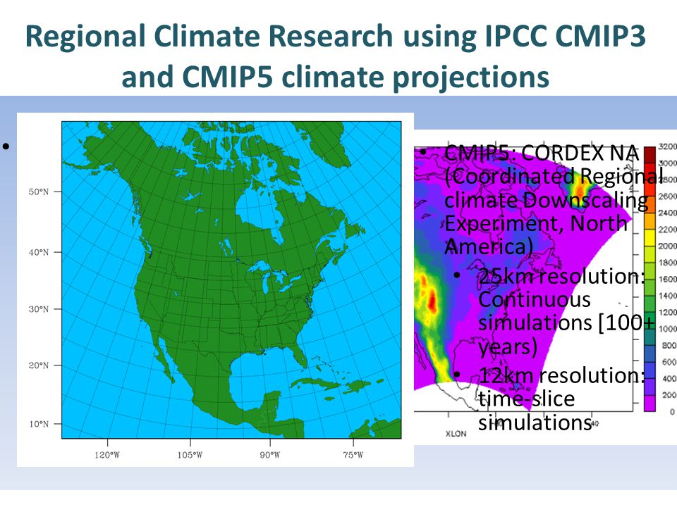 % Regional Climate Research using IPCC CMIP3 and CMIP5 climate projections CMIP3: NARCCAP (North American Regional Climate Change Assessment Program) – Time slice simulations: [1971- 2010], [2041-2070] – 50km in resolution CMIP5: CORDEX NA (Coordinated Regional climate Downscaling Experiment, North America) 25km resolution: Continuous simulations [100+ years) 12km resolution: time-slice simulations