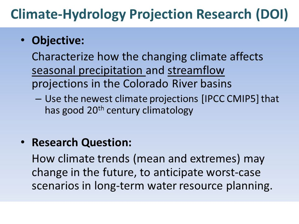 Climate-Hydrology Projection Research (DOI) Objective: Characterize how the changing climate affects seasonal precipitation and streamflow projections in the Colorado River basins – Use the newest climate projections [IPCC CMIP5] that has good 20 th century climatology Research Question: How climate trends (mean and extremes) may change in the future, to anticipate worst-case scenarios in long-term water resource planning.