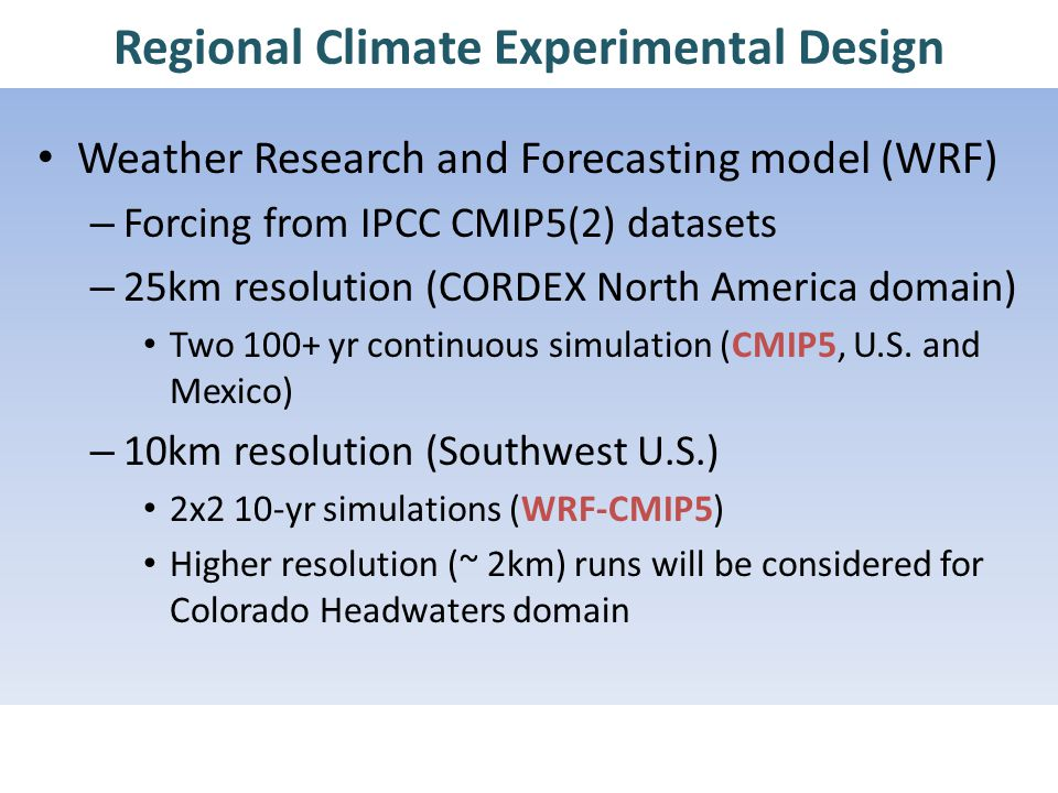 Regional Climate Experimental Design Weather Research and Forecasting model (WRF) – Forcing from IPCC CMIP5(2) datasets – 25km resolution (CORDEX North America domain) Two 100+ yr continuous simulation (CMIP5, U.S.
