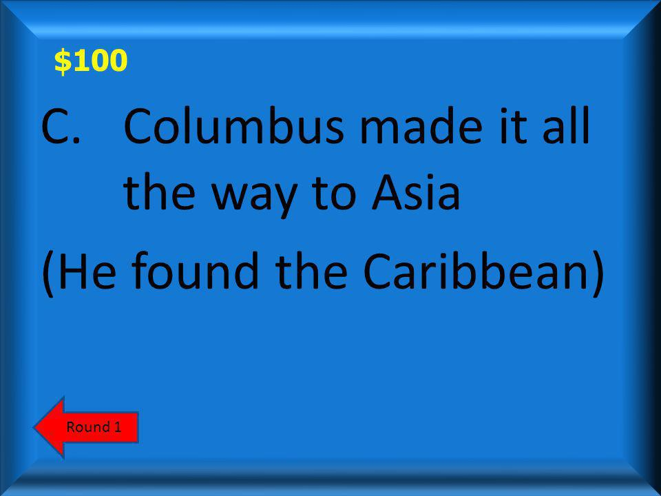 $100 Which is the Lie? a)Columbus was born in Genoa, Italy b)Columbus discovered the Caribbean islands. c)Columbus me it all the way to Asia. AnswerSc