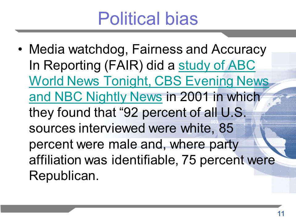 11 Political bias Media watchdog, Fairness and Accuracy In Reporting (FAIR) did a study of ABC World News Tonight, CBS Evening News and NBC Nightly News in 2001 in which they found that 92 percent of all U.S.