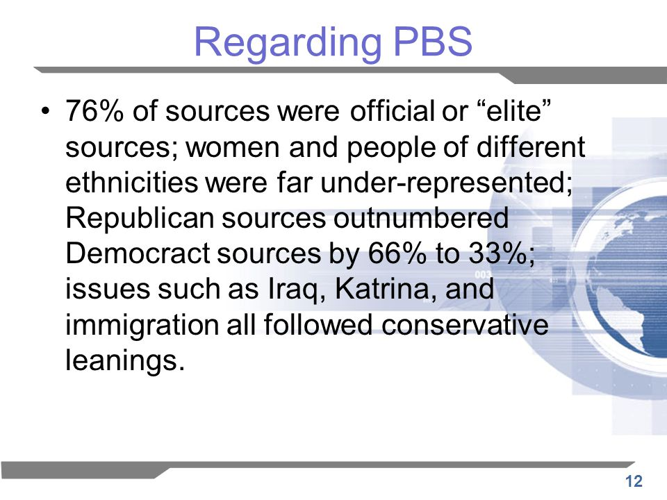 12 Regarding PBS 76% of sources were official or elite sources; women and people of different ethnicities were far under-represented; Republican sources outnumbered Democract sources by 66% to 33%; issues such as Iraq, Katrina, and immigration all followed conservative leanings.