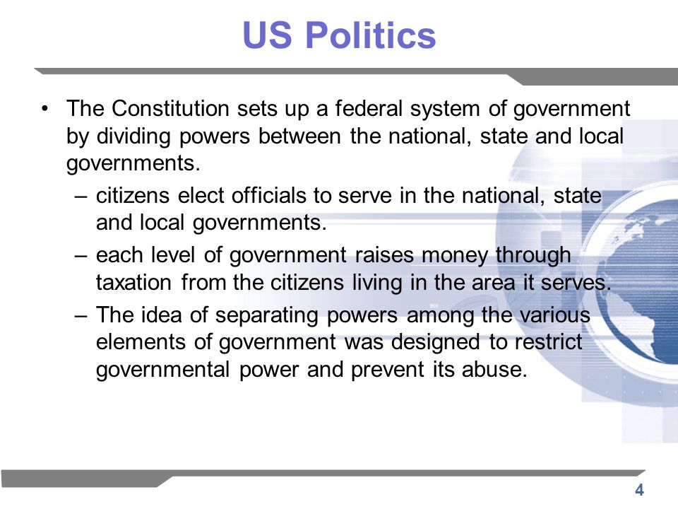 4 US Politics The Constitution sets up a federal system of government by dividing powers between the national, state and local governments.