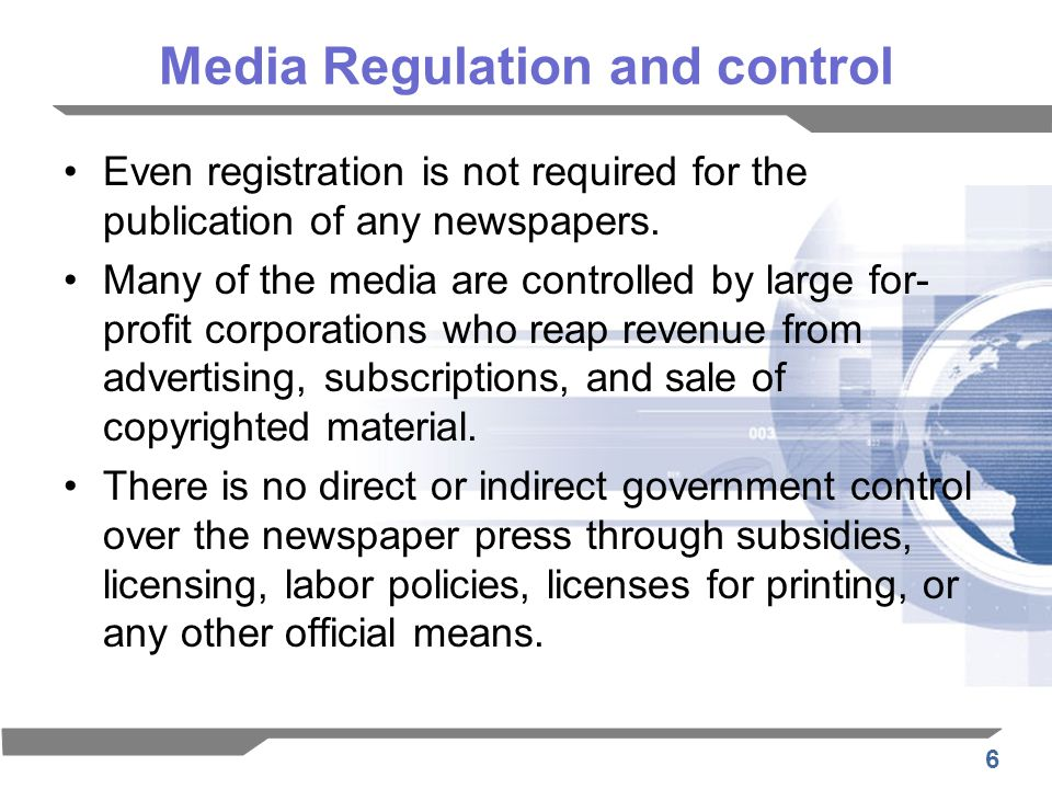 6 Media Regulation and control Even registration is not required for the publication of any newspapers. Many of the media are controlled by large for-