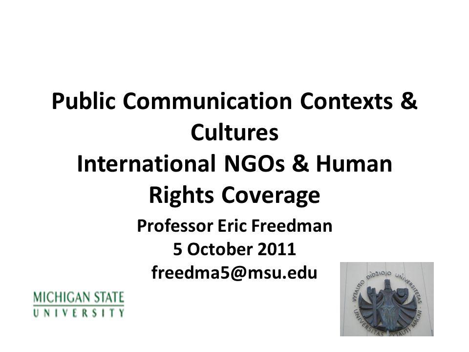 Public Communication Contexts & Cultures International NGOs & Human Rights Coverage Professor Eric Freedman 5 October 2011 freedma5@msu.edu
