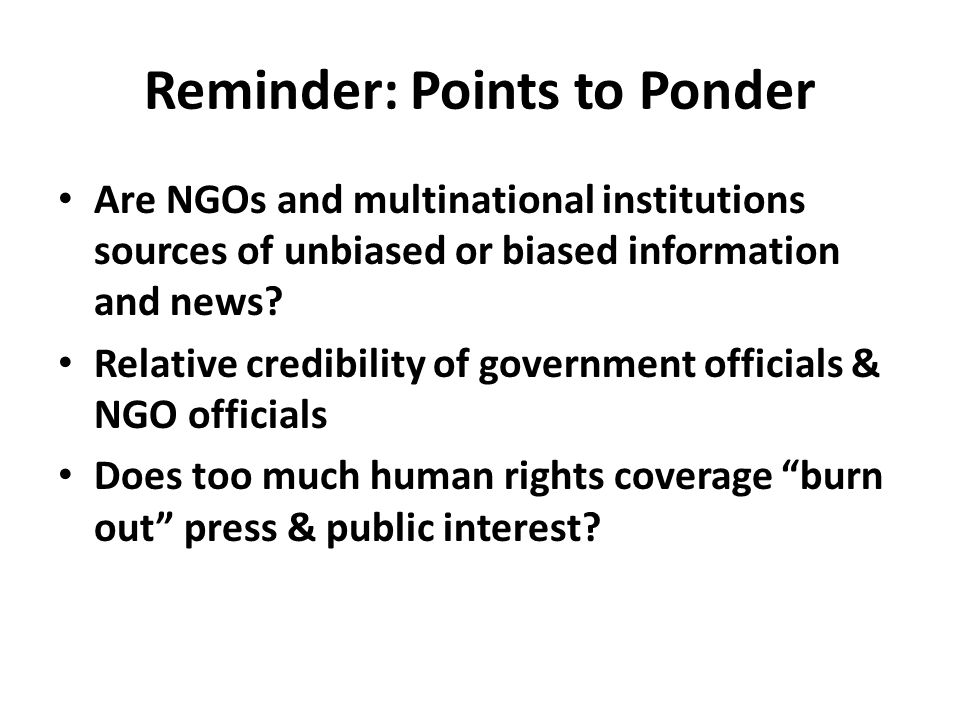 Reminder: Points to Ponder Are NGOs and multinational institutions sources of unbiased or biased information and news.