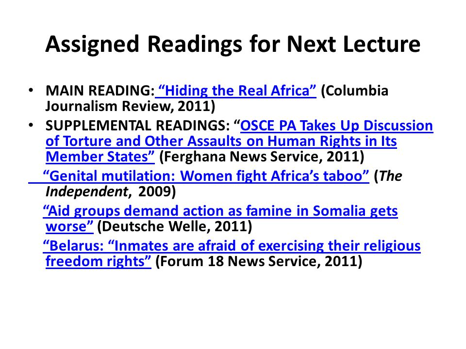 Assigned Readings for Next Lecture MAIN READING: Hiding the Real Africa (Columbia Journalism Review, 2011) Hiding the Real Africa SUPPLEMENTAL READINGS: OSCE PA Takes Up Discussion of Torture and Other Assaults on Human Rights in Its Member States (Ferghana News Service, 2011)OSCE PA Takes Up Discussion of Torture and Other Assaults on Human Rights in Its Member States Genital mutilation: Women fight Africa's taboo Genital mutilation: Women fight Africa's taboo (The Independent, 2009) Aid groups demand action as famine in Somalia gets worse (Deutsche Welle, 2011) Aid groups demand action as famine in Somalia gets worse Belarus: Inmates are afraid of exercising their religious freedom rights (Forum 18 News Service, 2011) Belarus: Inmates are afraid of exercising their religious freedom rights