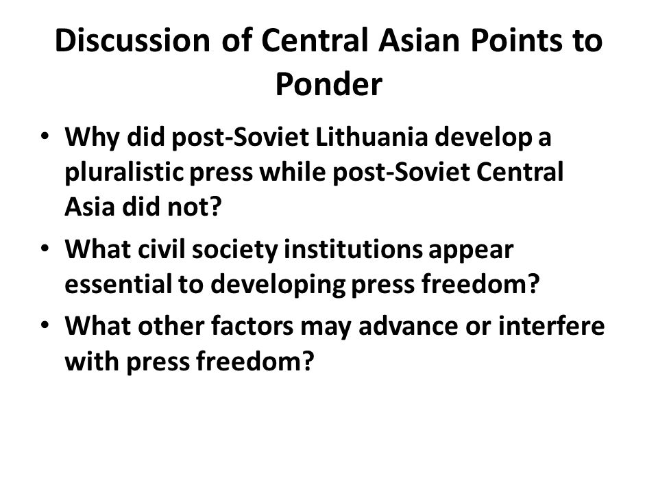 Discussion of Central Asian Points to Ponder Why did post-Soviet Lithuania develop a pluralistic press while post-Soviet Central Asia did not.
