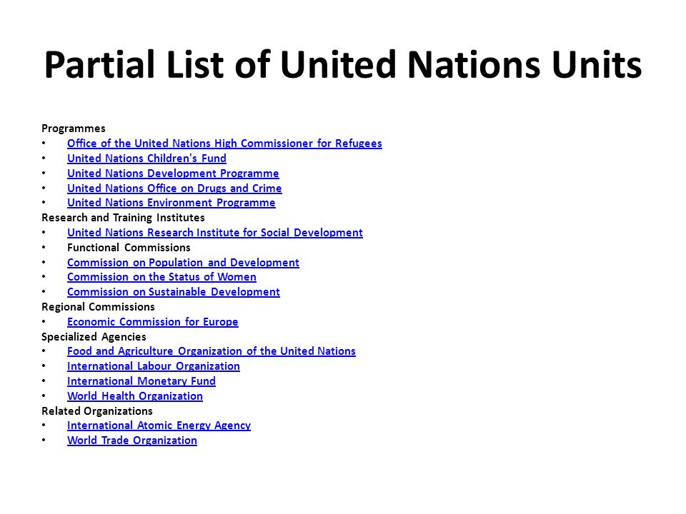 Partial List of United Nations Units Programmes Office of the United Nations High Commissioner for Refugees United Nations Children s Fund United Nations Development Programme United Nations Office on Drugs and Crime United Nations Environment Programme Research and Training Institutes United Nations Research Institute for Social Development Functional Commissions Commission on Population and Development Commission on the Status of Women Commission on Sustainable Development Regional Commissions Economic Commission for Europe Specialized Agencies Food and Agriculture Organization of the United Nations International Labour Organization International Monetary Fund World Health Organization Related Organizations International Atomic Energy Agency World Trade Organization