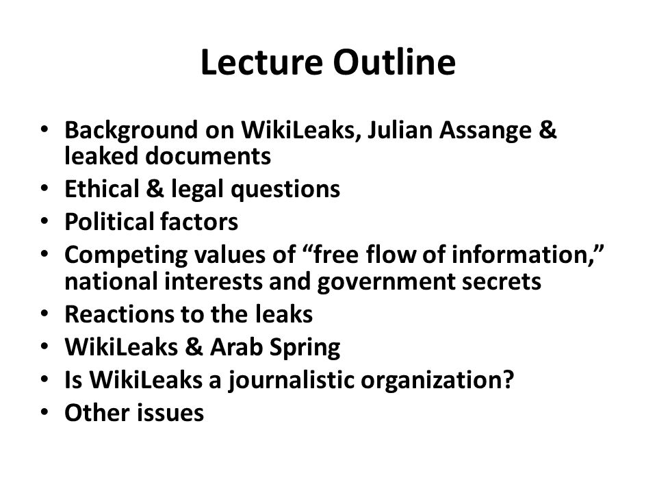 Lecture Outline Background on WikiLeaks, Julian Assange & leaked documents Ethical & legal questions Political factors Competing values of free flow of information, national interests and government secrets Reactions to the leaks WikiLeaks & Arab Spring Is WikiLeaks a journalistic organization.