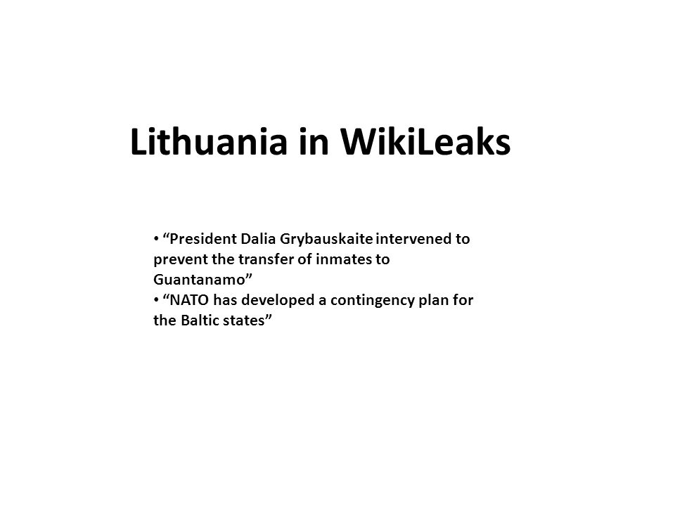 Lithuania in WikiLeaks President Dalia Grybauskaite intervened to prevent the transfer of inmates to Guantanamo NATO has developed a contingency plan for the Baltic states