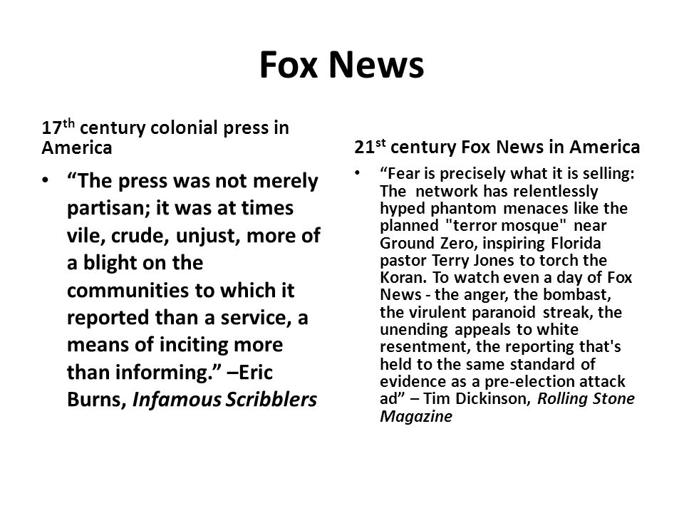 Fox News 17 th century colonial press in America The press was not merely partisan; it was at times vile, crude, unjust, more of a blight on the communities to which it reported than a service, a means of inciting more than informing. –Eric Burns, Infamous Scribblers 21 st century Fox News in America Fear is precisely what it is selling: The network has relentlessly hyped phantom menaces like the planned terror mosque near Ground Zero, inspiring Florida pastor Terry Jones to torch the Koran.
