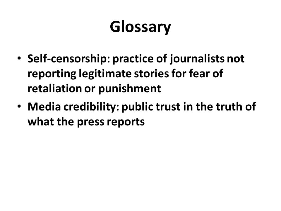 Glossary Self-censorship: practice of journalists not reporting legitimate stories for fear of retaliation or punishment Media credibility: public trust in the truth of what the press reports