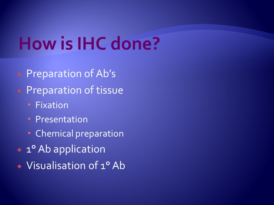  Preparation of Ab's  Preparation of tissue  Fixation  Presentation  Chemical preparation  1° Ab application  Visualisation of 1° Ab How is IHC
