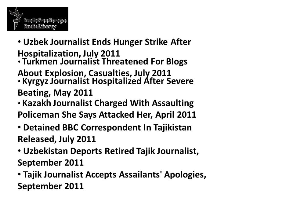 Uzbek Journalist Ends Hunger Strike After Hospitalization, July 2011 Turkmen Journalist Threatened For Blogs About Explosion, Casualties, July 2011 Kyrgyz Journalist Hospitalized After Severe Beating, May 2011 Kazakh Journalist Charged With Assaulting Policeman She Says Attacked Her, April 2011 Detained BBC Correspondent In Tajikistan Released, July 2011 Uzbekistan Deports Retired Tajik Journalist, September 2011 Tajik Journalist Accepts Assailants Apologies, September 2011