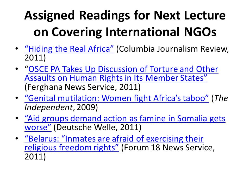 Assigned Readings for Next Lecture on Covering International NGOs Hiding the Real Africa (Columbia Journalism Review, 2011) Hiding the Real Africa OSCE PA Takes Up Discussion of Torture and Other Assaults on Human Rights in Its Member States (Ferghana News Service, 2011)OSCE PA Takes Up Discussion of Torture and Other Assaults on Human Rights in Its Member States Genital mutilation: Women fight Africa's taboo (The Independent, 2009) Genital mutilation: Women fight Africa's taboo Aid groups demand action as famine in Somalia gets worse (Deutsche Welle, 2011) Aid groups demand action as famine in Somalia gets worse Belarus: Inmates are afraid of exercising their religious freedom rights (Forum 18 News Service, 2011) Belarus: Inmates are afraid of exercising their religious freedom rights