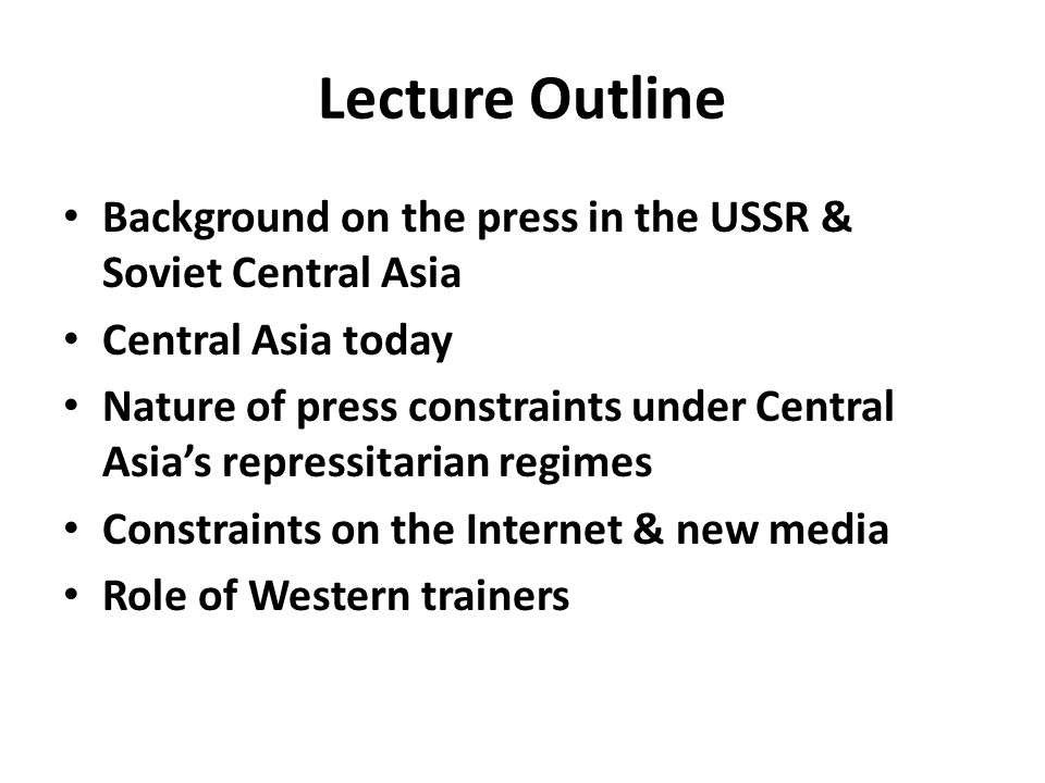 Lecture Outline Background on the press in the USSR & Soviet Central Asia Central Asia today Nature of press constraints under Central Asia's repressitarian regimes Constraints on the Internet & new media Role of Western trainers