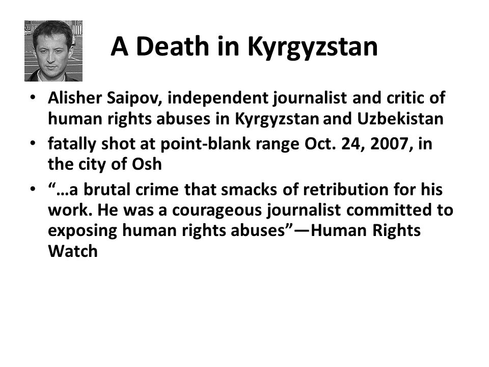 A Death in Kyrgyzstan Alisher Saipov, independent journalist and critic of human rights abuses in Kyrgyzstan and Uzbekistan fatally shot at point-blank range Oct.