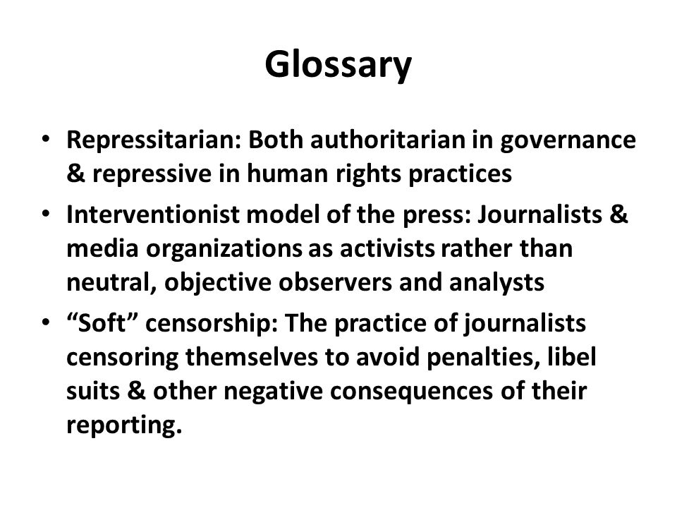 Glossary Repressitarian: Both authoritarian in governance & repressive in human rights practices Interventionist model of the press: Journalists & media organizations as activists rather than neutral, objective observers and analysts Soft censorship: The practice of journalists censoring themselves to avoid penalties, libel suits & other negative consequences of their reporting.
