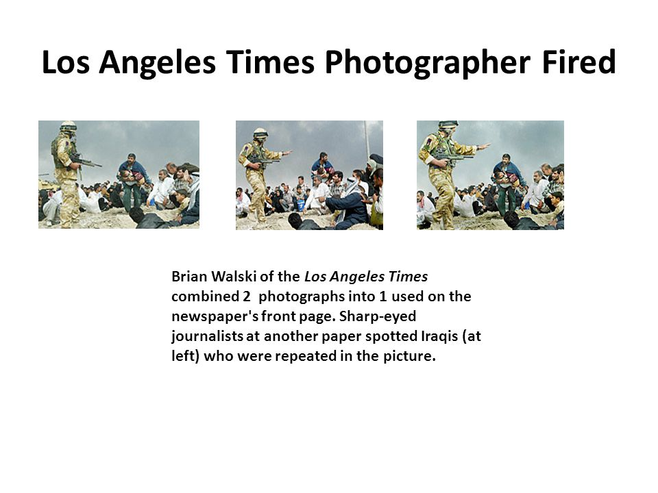Los Angeles Times Photographer Fired Brian Walski of the Los Angeles Times combined 2 photographs into 1 used on the newspaper s front page.