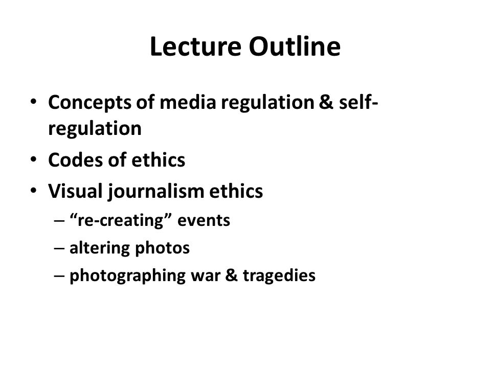Lecture Outline Concepts of media regulation & self- regulation Codes of ethics Visual journalism ethics – re-creating events – altering photos – photographing war & tragedies