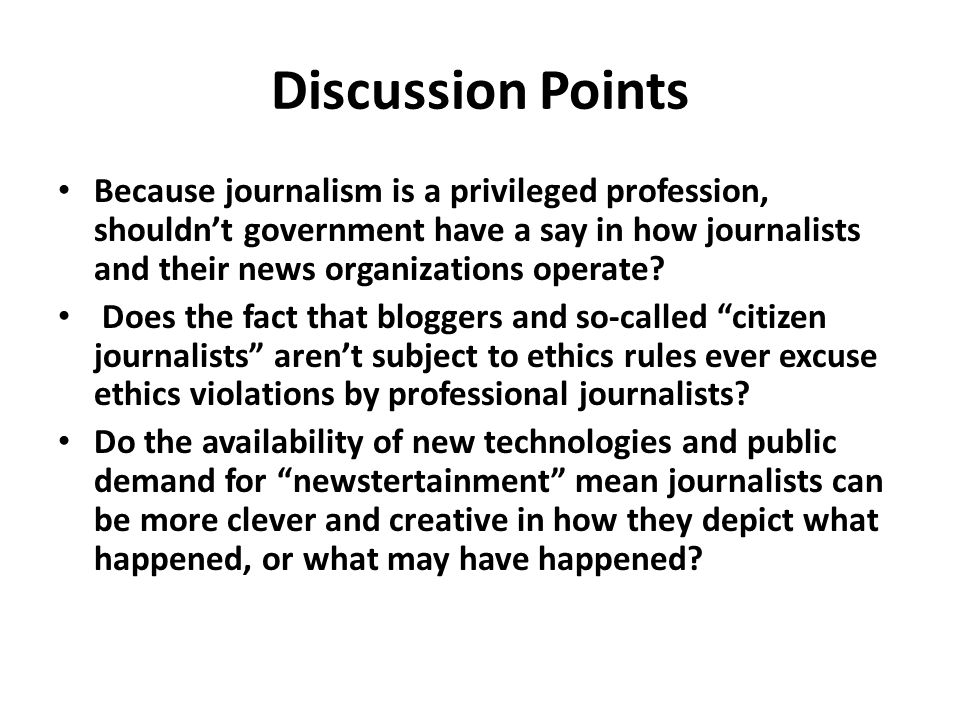 Discussion Points Because journalism is a privileged profession, shouldn't government have a say in how journalists and their news organizations operate.
