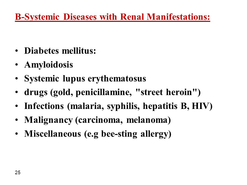 25 B-Systemic Diseases with Renal Manifestations: Diabetes mellitus: Amyloidosis Systemic lupus erythematosus drugs (gold, penicillamine,