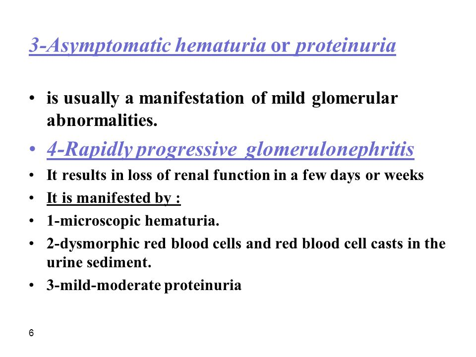 6 3-Asymptomatic hematuria or proteinuria is usually a manifestation of mild glomerular abnormalities. 4-Rapidly progressive glomerulonephritis It res