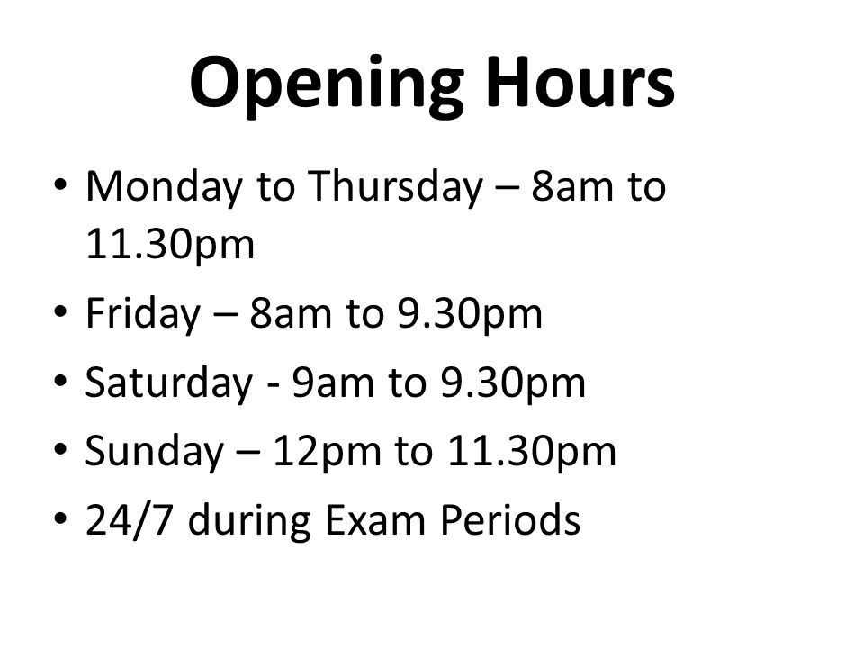 Opening Hours Monday to Thursday – 8am to 11.30pm Friday – 8am to 9.30pm Saturday - 9am to 9.30pm Sunday – 12pm to 11.30pm 24/7 during Exam Periods