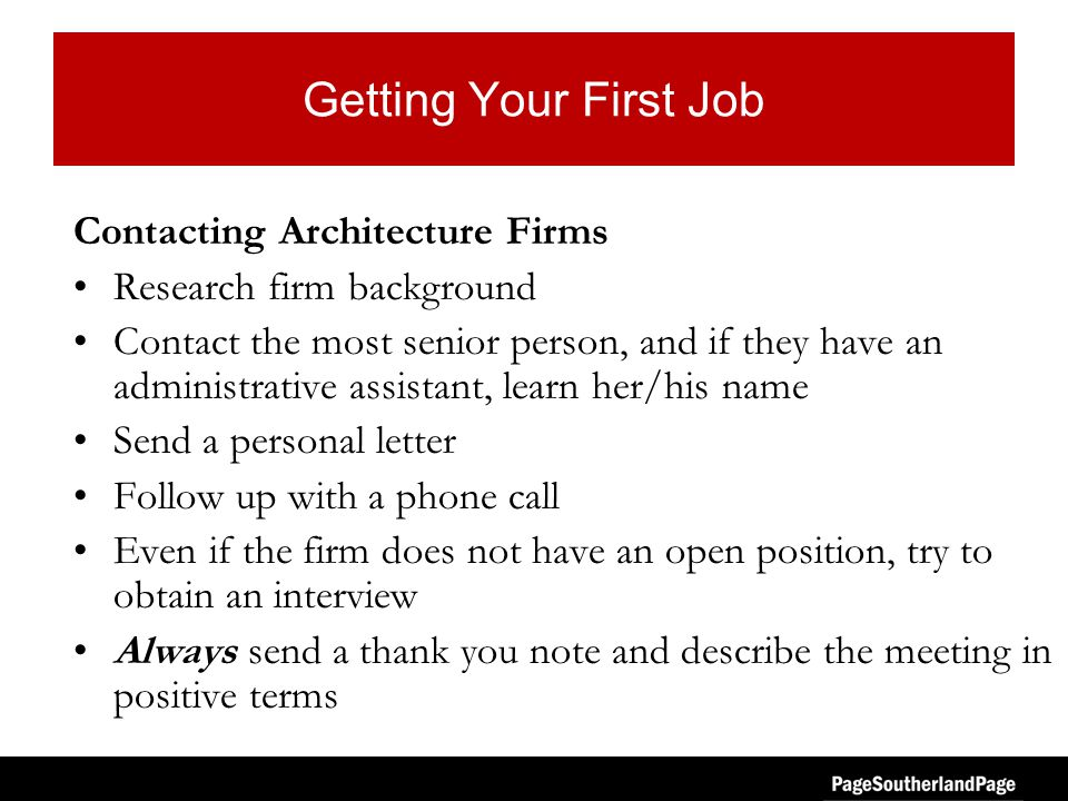 Getting Your First Job Contacting Architecture Firms Research firm background Contact the most senior person, and if they have an administrative assistant, learn her/his name Send a personal letter Follow up with a phone call Even if the firm does not have an open position, try to obtain an interview Always send a thank you note and describe the meeting in positive terms