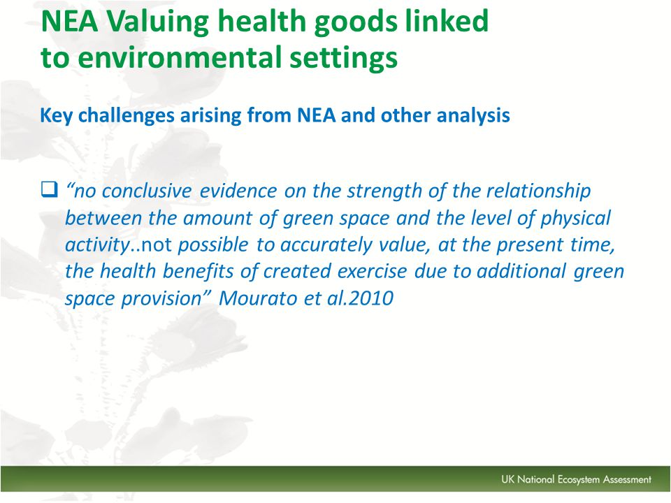 Key challenges arising from NEA and other analysis  no conclusive evidence on the strength of the relationship between the amount of green space and the level of physical activity..not possible to accurately value, at the present time, the health benefits of created exercise due to additional green space provision Mourato et al.2010 NEA Valuing health goods linked to environmental settings