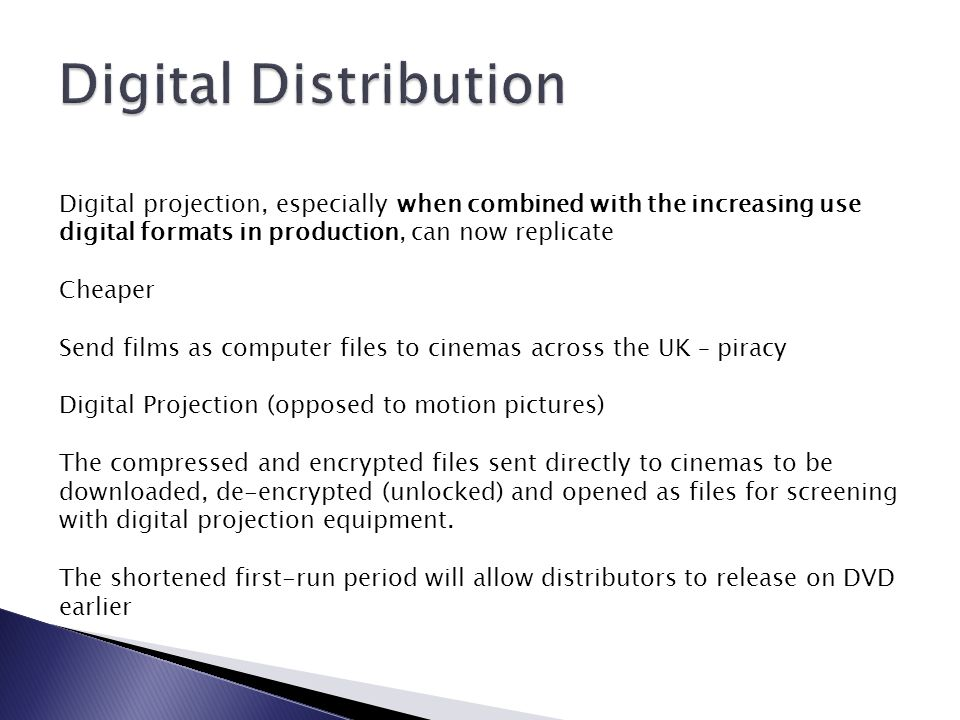 Digital projection, especially when combined with the increasing use digital formats in production, can now replicate Cheaper Send films as computer files to cinemas across the UK – piracy Digital Projection (opposed to motion pictures) The compressed and encrypted files sent directly to cinemas to be downloaded, de-encrypted (unlocked) and opened as files for screening with digital projection equipment.