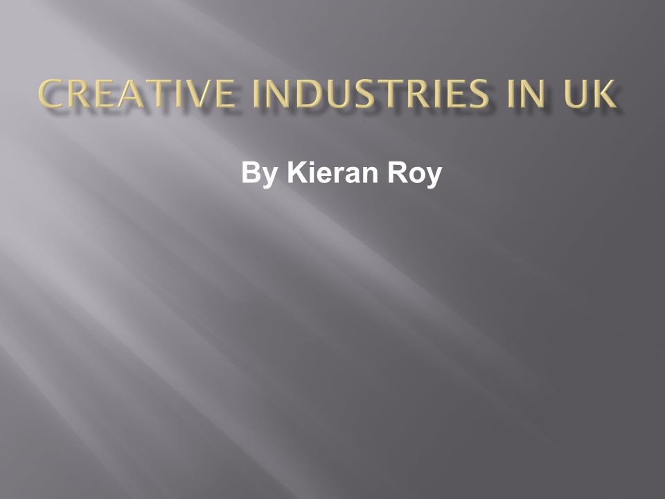  Creative Industries are those which have their origin in individual creativity, skill and talent.