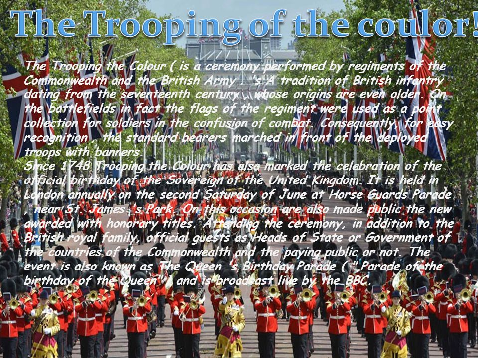 The Trooping the Colour ( is a ceremony performed by regiments of the Commonwealth and the British Army. 's A tradition of British infantry dating fro