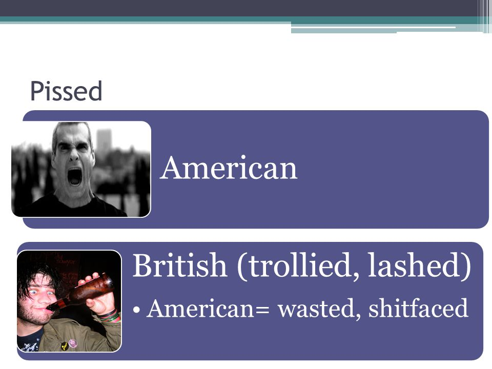 Pissed American British (trollied, lashed) American= wasted, shitfaced