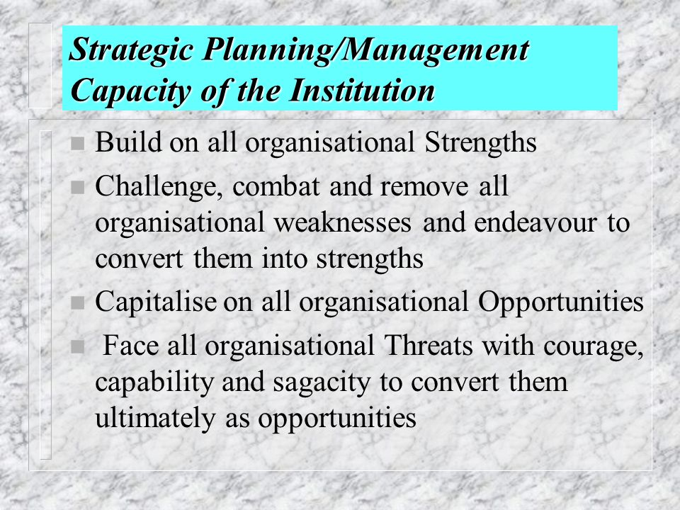 Strategic Planning/Management Capacity of the Institution n Build on all organisational Strengths n Challenge, combat and remove all organisational we