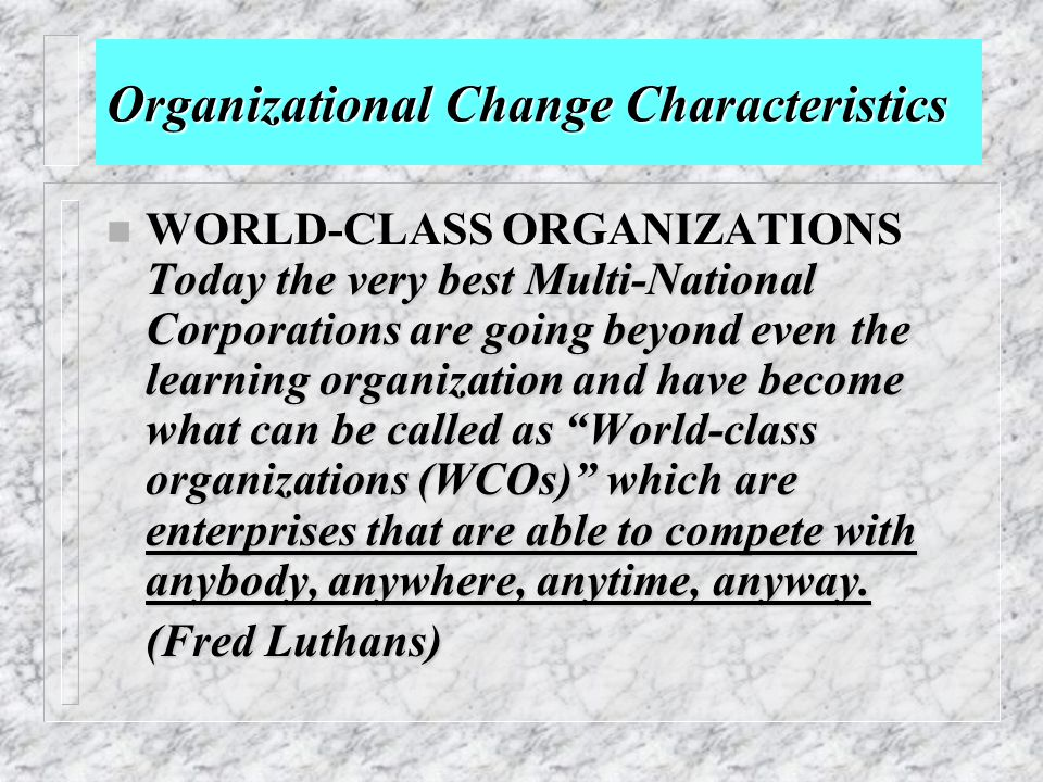 Organizational Change Characteristics Today the very best Multi-National Corporations are going beyond even the learning organization and have become