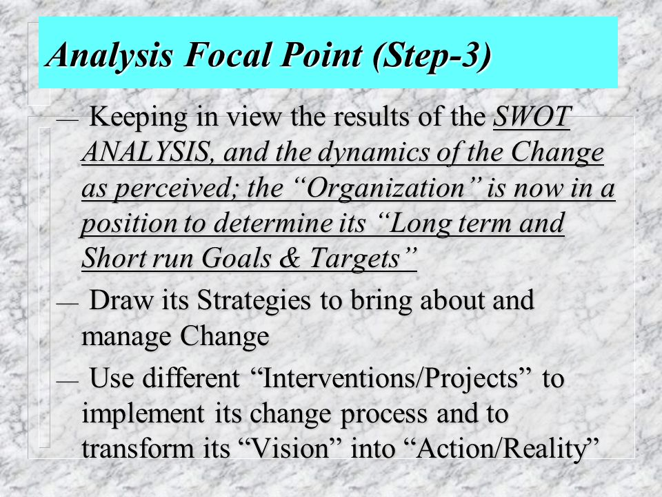 """Analysis Focal Point (Step-3) — Keeping in view the results of the SWOT ANALYSIS, and the dynamics of the Change as perceived; the """"Organization"""" is n"""
