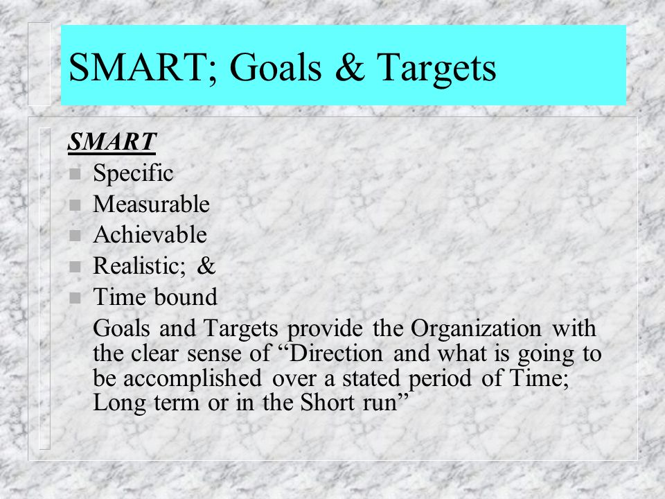 SMART; Goals & Targets SMART n Specific n Measurable n Achievable n Realistic; & n Time bound Goals and Targets provide the Organization with the clea