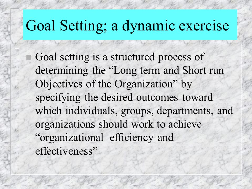 """Goal Setting; a dynamic exercise n Goal setting is a structured process of determining the """"Long term and Short run Objectives of the Organization"""" by"""