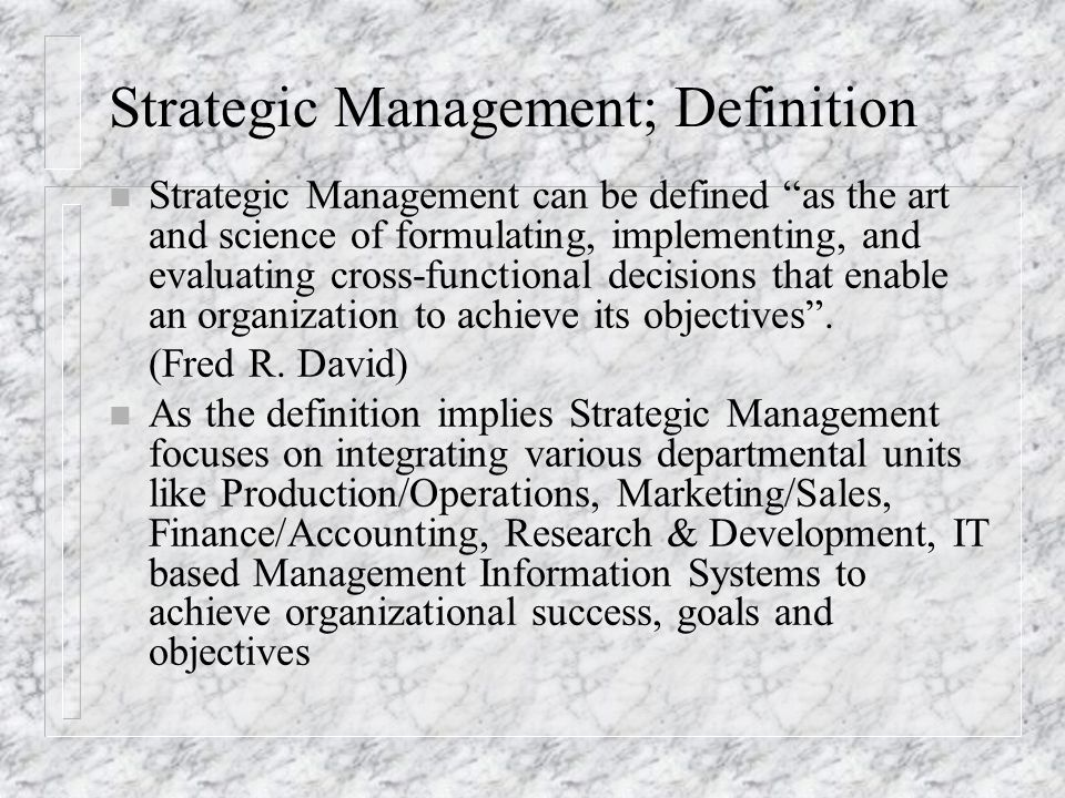 """Strategic Management; Definition n Strategic Management can be defined """"as the art and science of formulating, implementing, and evaluating cross-func"""