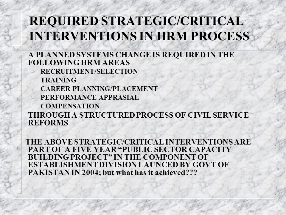REQUIRED STRATEGIC/CRITICAL INTERVENTIONS IN HRM PROCESS A PLANNED SYSTEMS CHANGE IS REQUIRED IN THE FOLLOWING HRM AREAS – RECRUITMENT/SELECTION – TRA