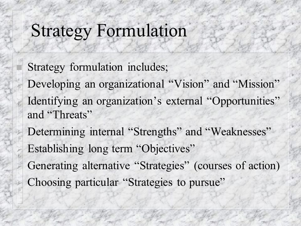 """Strategy Formulation n Strategy formulation includes;  Developing an organizational """"Vision"""" and """"Mission""""  Identifying an organization's external """""""