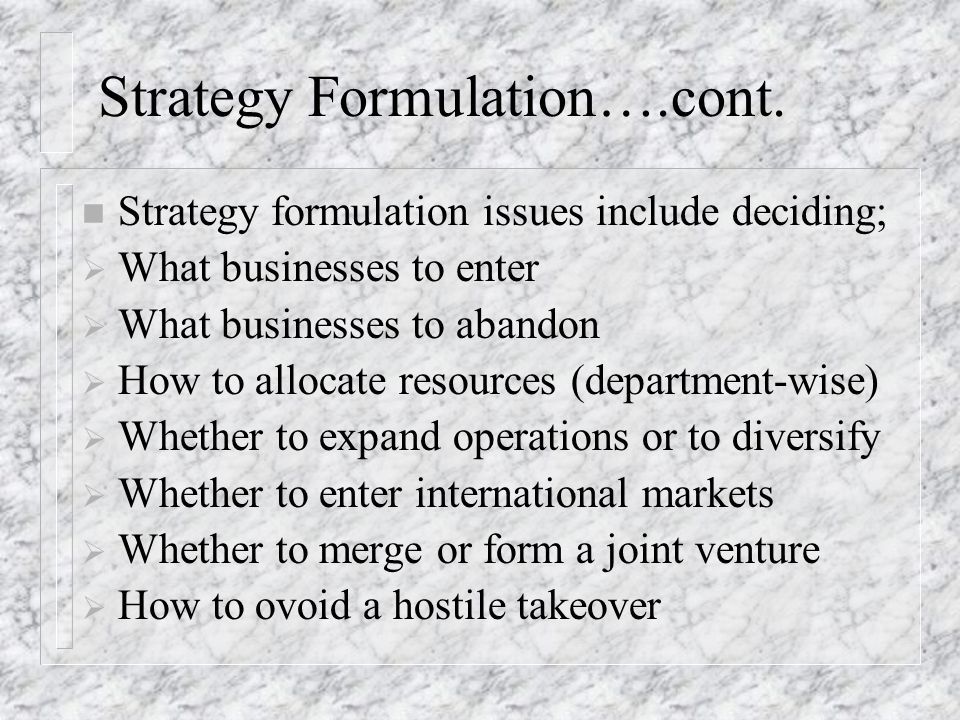 Strategy Implementation n Strategy Implementation includes;  Establishing Annual Objectives  Develop Policies supporting new initiatives  Motivate employees to pursue renewed objectives  Allocate resources so that formulated strategies can be executed  Promote Organizational Culture supportive of the change direction management