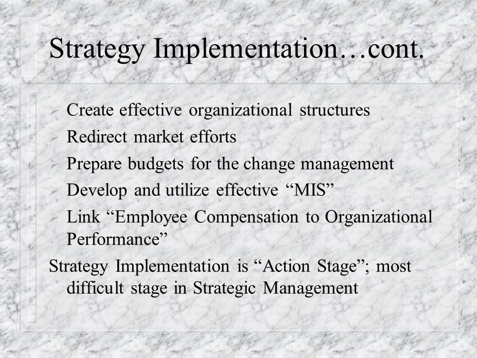 Strategy Implementation…cont.  Create effective organizational structures  Redirect market efforts  Prepare budgets for the change management  Dev